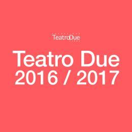 Teatro Due di Parma - Stagione 2016-2017 -